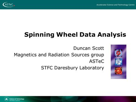 Spinning Wheel Data Analysis Duncan Scott Magnetics and Radiation Sources group ASTeC STFC Daresbury Laboratory.
