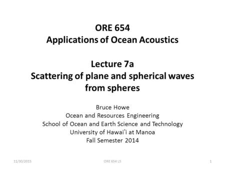 ORE 654 Applications of Ocean Acoustics Lecture 7a Scattering of plane and spherical waves from spheres Bruce Howe Ocean and Resources Engineering School.