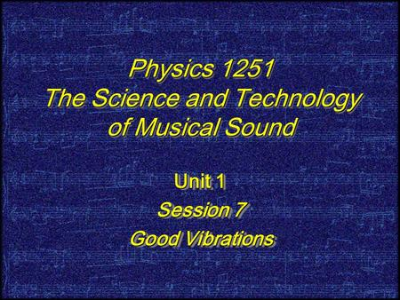 Physics 1251 The Science and Technology of Musical Sound Unit 1 Session 7 Good Vibrations Unit 1 Session 7 Good Vibrations.