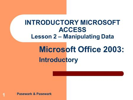 Pasewark & Pasewark Microsoft Office 2003: Introductory 1 INTRODUCTORY MICROSOFT ACCESS Lesson 2 – Manipulating Data.
