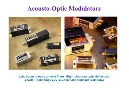 Acousto-Optic Modulators Left: Acousto-optic tunable filters. Right: Acousto-optic deflectors (Crystal Technology LLC, a Gooch and Housego Company)