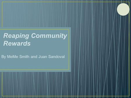 Reaping Community Rewards By MeMe Smith and Juan Sandoval 1.