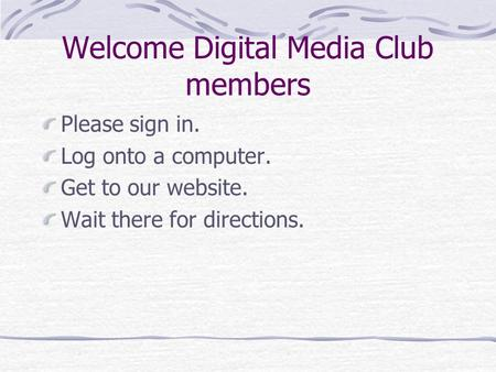 Welcome Digital Media Club members Please sign in. Log onto a computer. Get to our website. Wait there for directions.