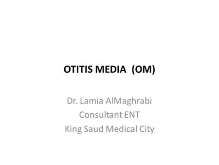 OTITIS MEDIA (OM) Dr. Lamia AlMaghrabi Consultant ENT King Saud Medical City.