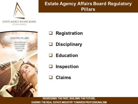 REDRESSING THE PAST, BUILDING THE FUTURE, GUIDING THE REAL ESTATE INDUSTRY TOWARDS PROFESSIONALISM Estate Agency Affairs Board Regulatory Pillars  Registration.