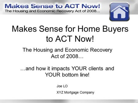Makes Sense for Home Buyers to ACT Now! The Housing and Economic Recovery Act of 2008… …and how it impacts YOUR clients and YOUR bottom line! Joe LO XYZ.