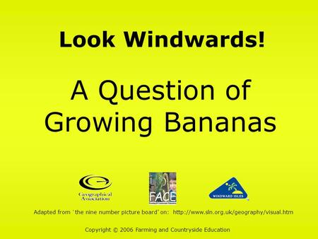Look Windwards! A Question of Growing Bananas Copyright © 2006 Farming and Countryside Education Adapted from `the nine number picture board' on: