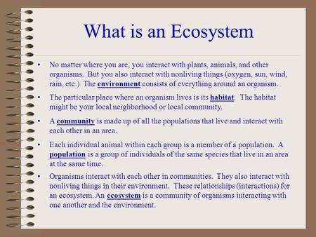 What is an Ecosystem No matter where you are, you interact with plants, animals, and other organisms. But you also interact with nonliving things (oxygen,