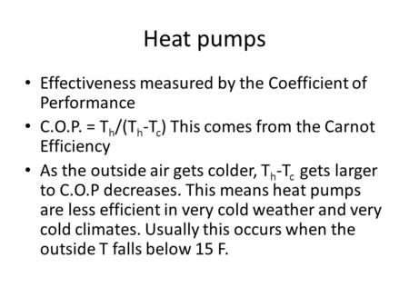Heat pumps Effectiveness measured by the Coefficient of Performance C.O.P. = T h /(T h -T c ) This comes from the Carnot Efficiency As the outside air.