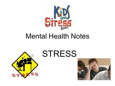 "Mental Health Notes STRESS. Body's reaction to any demand place on it –Distress: ""bad stress""-harmful effects –Eustress: ""good stress"" –improves performance."
