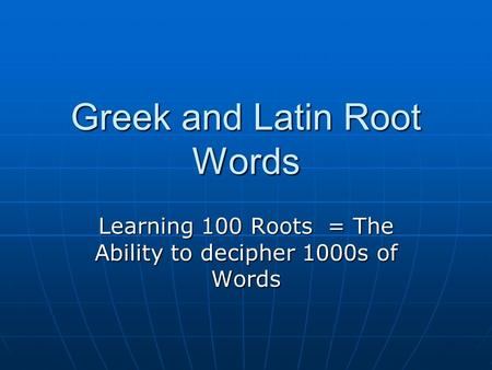 Greek and Latin Root Words Learning 100 Roots = The Ability to decipher 1000s of Words.