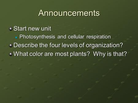 Announcements Start new unit Photosynthesis and cellular respiration Photosynthesis and cellular respiration Describe the four levels of organization?