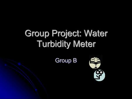 "Group Project: Water Turbidity Meter Group B. Outline Project Statement: ""Design and construct a turbidity measuring and displaying device based on the."