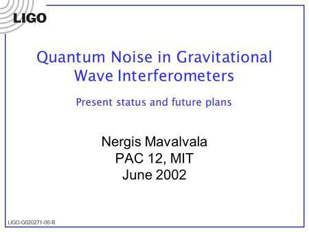 LIGO-G020271-00-R Quantum Noise in Gravitational Wave Interferometers Nergis Mavalvala PAC 12, MIT June 2002 Present status and future plans.