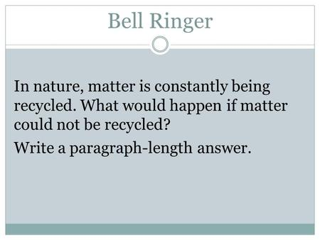 Bell Ringer In nature, matter is constantly being recycled. What would happen if matter could not be recycled? Write a paragraph-length answer.
