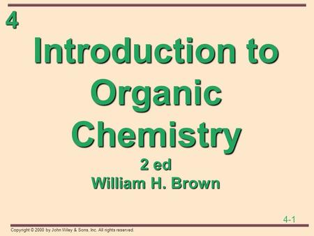 4 4-1 Copyright © 2000 by John Wiley & Sons, Inc. All rights reserved. Introduction to Organic Chemistry 2 ed William H. Brown.