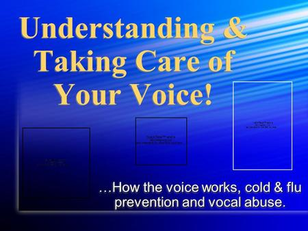 Understanding & Taking Care of Your Voice! …How the voice works, cold & flu prevention and vocal abuse.