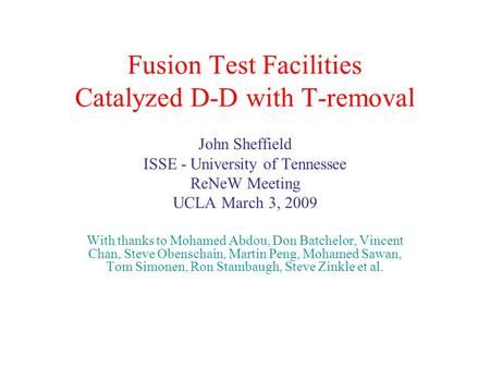 Fusion Test Facilities Catalyzed D-D with T-removal John Sheffield ISSE - University of Tennessee ReNeW Meeting UCLA March 3, 2009 With thanks to Mohamed.