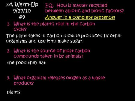 7A Warm-Up 9/27/10 #9 EQ: How is matter recycled between abiotic and biotic factors? Answer in a complete sentence! 1.What is the plant's role in the carbon.