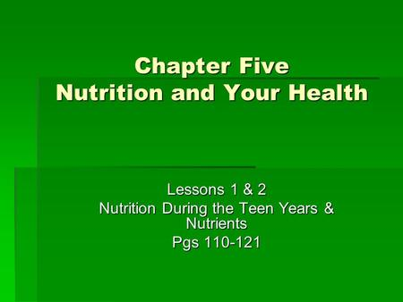 Chapter Five Nutrition and Your Health Lessons 1 & 2 Nutrition During the Teen Years & Nutrients Pgs 110-121.