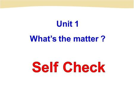 Unit 1 What's the matter ? Self Check.