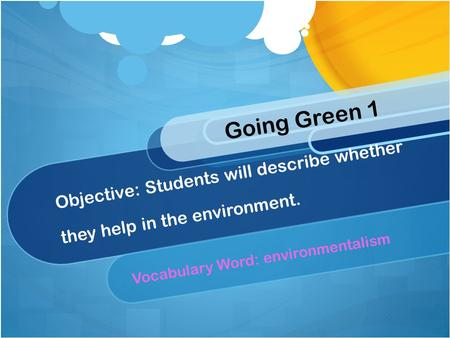 Objective: Students will describe whether they help in the environment. Vocabulary Word: environmentalism Going Green 1.