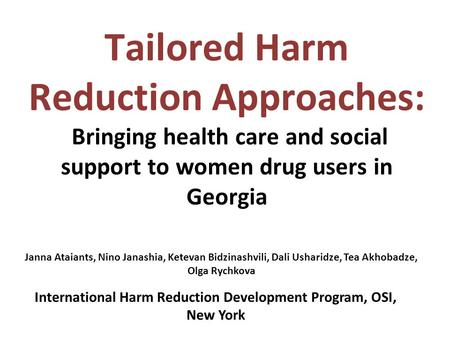 Tailored Harm Reduction Approaches: Bringing health care and social support to women drug users in Georgia Janna Ataiants, Nino Janashia, Ketevan Bidzinashvili,