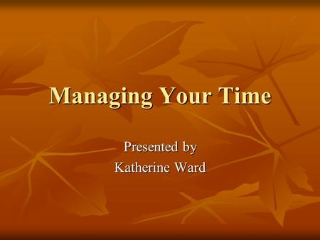 Managing Your Time Presented by Katherine Ward. Time Dimension of change Medium used to accomplish goals Your most precious resource.