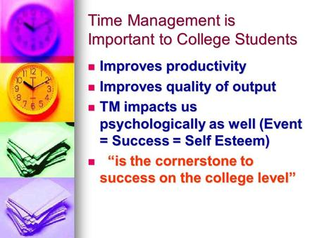 Time Management is Important to College Students Improves productivity Improves productivity Improves quality of output Improves quality of output TM impacts.