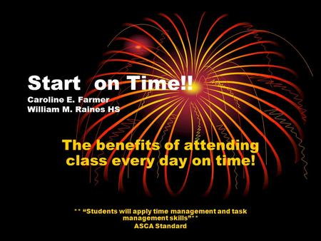"Start on Time!! Caroline E. Farmer William M. Raines HS The benefits of attending class every day on time! ** ""Students will apply time management and."