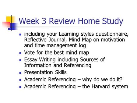 Week 3 Review Home Study including your Learning styles questionnaire, Reflective Journal, Mind Map on motivation and time management log Vote for the.