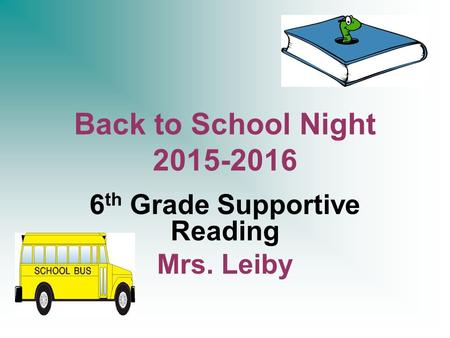 Back to School Night 2015-2016 6 th Grade Supportive Reading Mrs. Leiby.