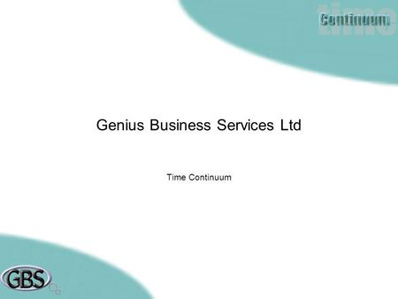Genius Business Services Ltd Time Continuum. Taking the Time out of Time Management 04/02/2004 Mission Taking the Time out of Time Management. Achieved.