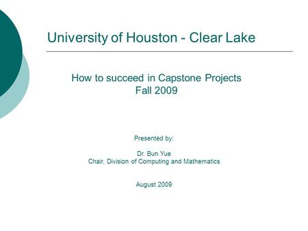 How to succeed in Capstone Projects Fall 2009 Presented by: Dr. Bun Yue Chair, Division of Computing and Mathematics August 2009 University of Houston.