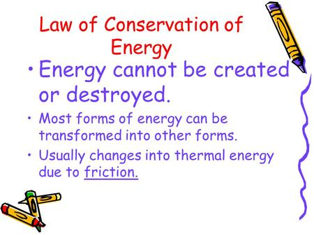 Law of Conservation of Energy Energy cannot be created or destroyed. Most forms of energy can be transformed into other forms. Usually changes into thermal.