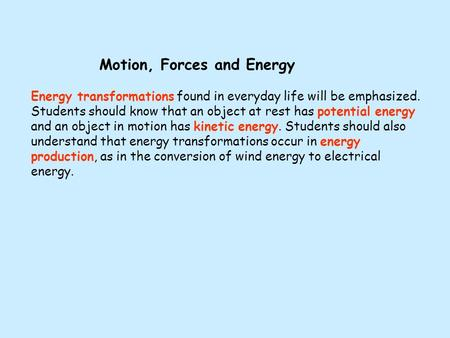 Motion, Forces and Energy Energy transformations found in everyday life will be emphasized. Students should know that an object at rest has potential energy.