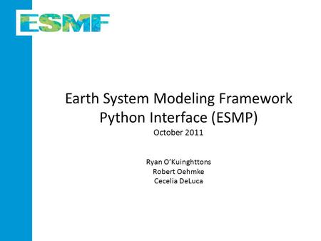 Earth System Modeling Framework Python Interface (ESMP) October 2011 Ryan O'Kuinghttons Robert Oehmke Cecelia DeLuca.