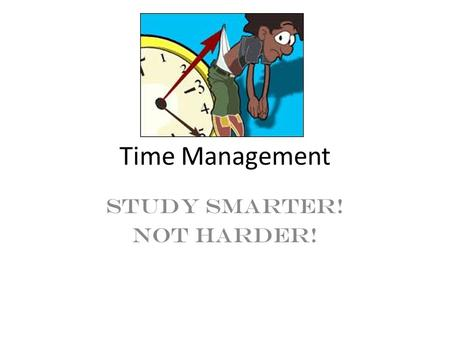Time Management Study smarter! Not Harder!. How I Spend My Day Chart What are some strengths and weaknesses you have with time management? Take out the.