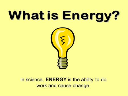 In science, ENERGY is the ability to do work and cause change.