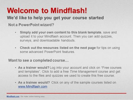 Mindflash.comMindflash.com We make online training easy. Not a PowerPoint wizard? Simply add your own content to this blank template, save and upload it.