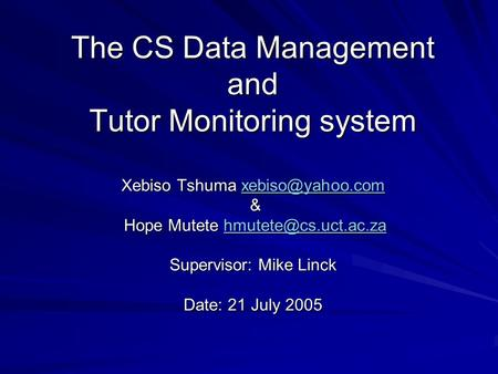 The CS Data Management and Tutor Monitoring system Xebiso Tshuma & Hope Mutete Supervisor: Mike Linck Date: 21 July.