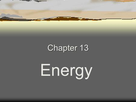 Chapter 13 Energy. Chapter 13 13.1 What is Energy  Energy - The ability to do work or cause change (such as moving an object some distance)  Work is.