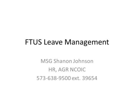 FTUS Leave Management MSG Shanon Johnson HR, AGR NCOIC 573-638-9500 ext. 39654.
