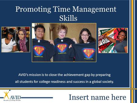1 AVID's mission is to close the achievement gap by preparing all students for college readiness and success in a global society. Promoting Time Management.