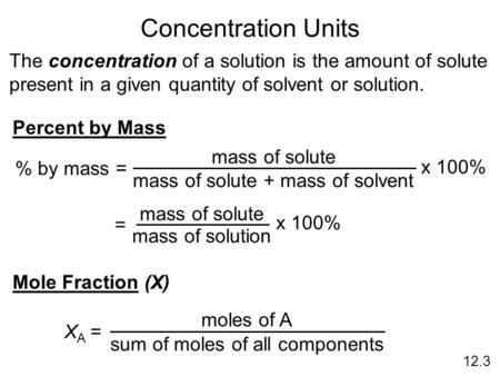 Concentration Units The concentration of a solution is the amount of solute present in a given quantity of solvent or solution. Percent by Mass % by mass.