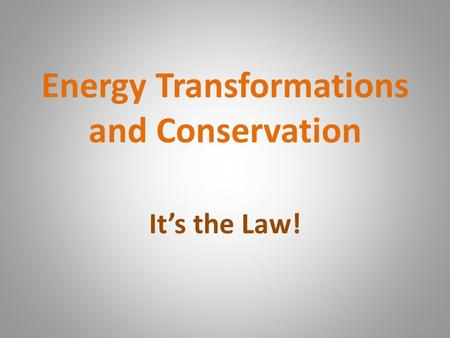 Energy Transformations and Conservation It's the Law!