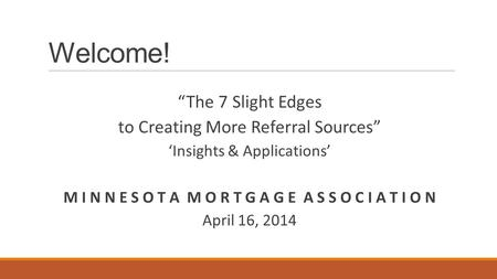 "Welcome! ""The 7 Slight Edges to Creating More Referral Sources"" 'Insights & Applications' M I N N E S O T A M O R T G A G E A S S O C I A T I O N April."