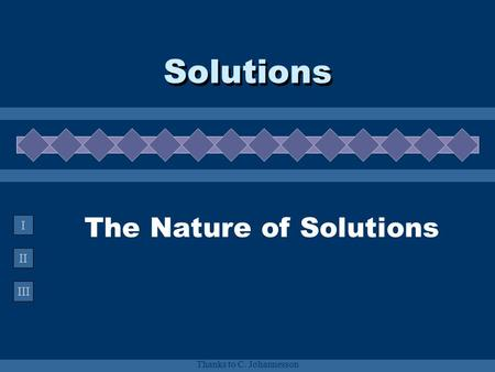 II III I Thanks to C. Johannesson The Nature of Solutions Solutions.
