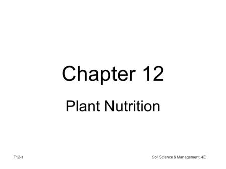 T12-1 Soil Science & Management, 4E Chapter 12 Plant Nutrition.