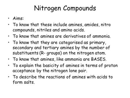 Nitrogen Compounds Aims: To know that these include amines, amides, nitro compounds, nitriles and amino acids. To know that amines are derivatives of ammonia.